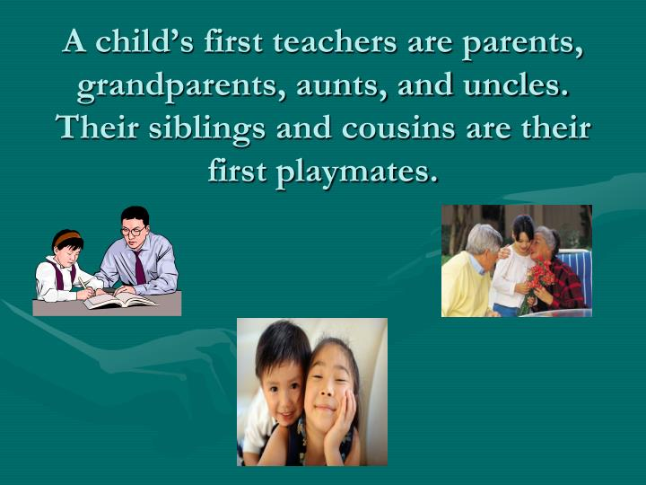 A child's first teachers are parents, grandparents, aunts, and uncles.  Their siblings and cousins are their first playmates.