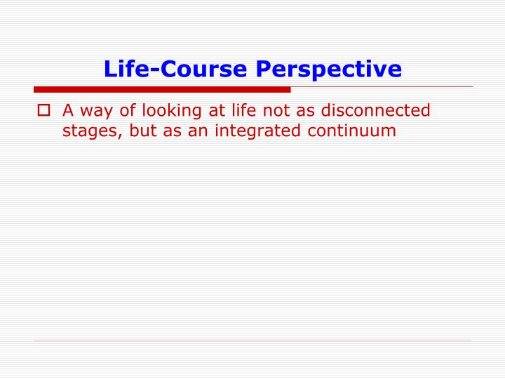life course perspective The life course perspective is a broad approach that can be used in a variety of subject matters such as psychology, biology, history, and criminology as a theory.