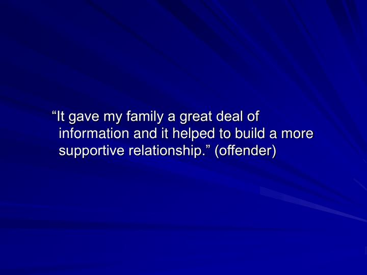 """""""It gave my family a great deal of information and it helped to build a more supportive relationship."""" (offender)"""