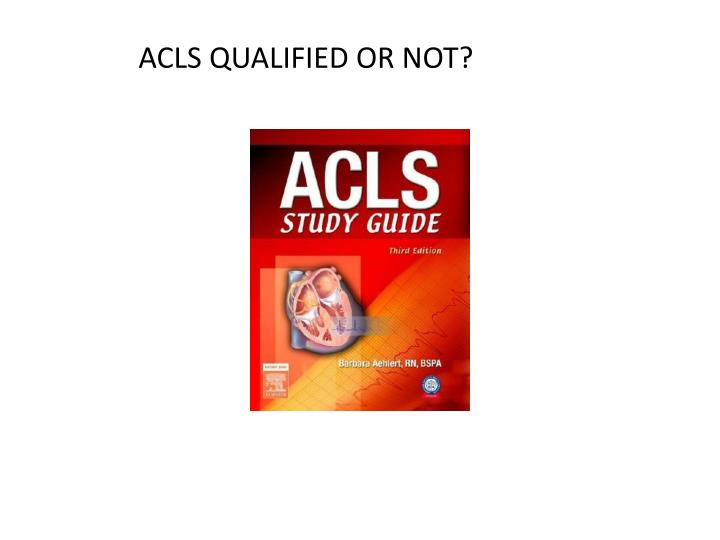 ACLS QUALIFIED OR NOT?