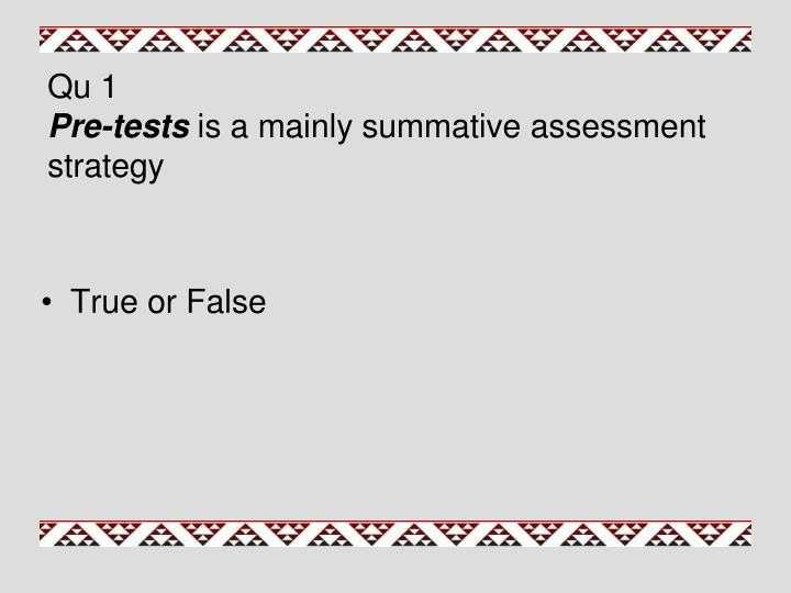 Qu 1 pre tests is a mainly summative assessment strategy