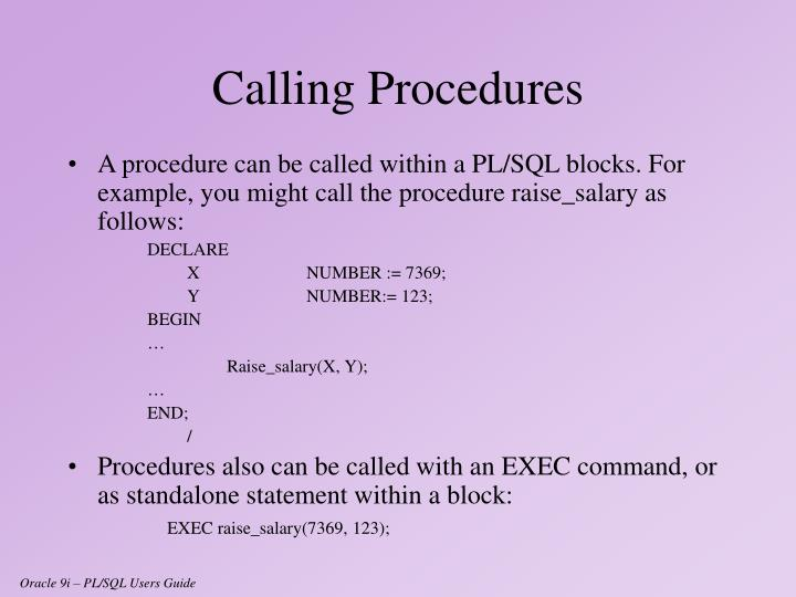 A procedure can be called within a PL/SQL blocks. For example, you might call the procedure raise_salary as follows: