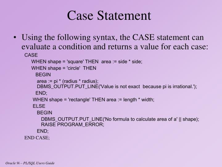 Using the following syntax, the CASE statement can evaluate a condition and returns a value for each case: