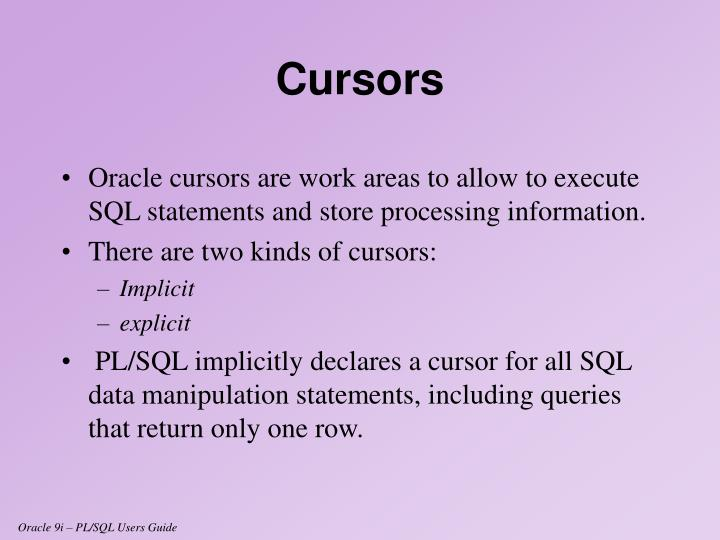 Oracle cursors are work areas to allow to execute SQL statements and store processing information.