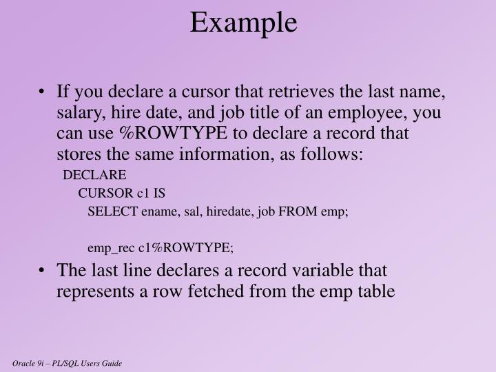 If you declare a cursor that retrieves the last name, salary, hire date, and job title of an employee, you can use %ROWTYPE to declare a record that stores the same information, as follows: