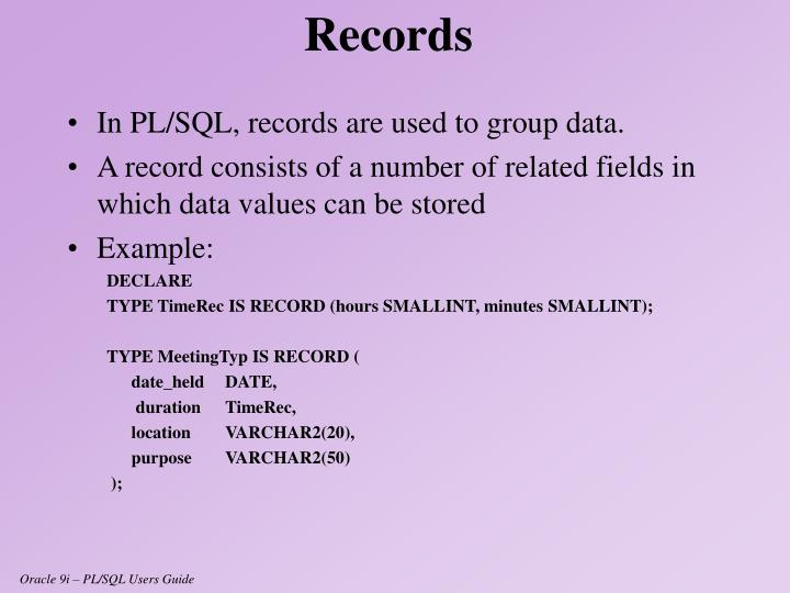 In PL/SQL, records are used to group data.