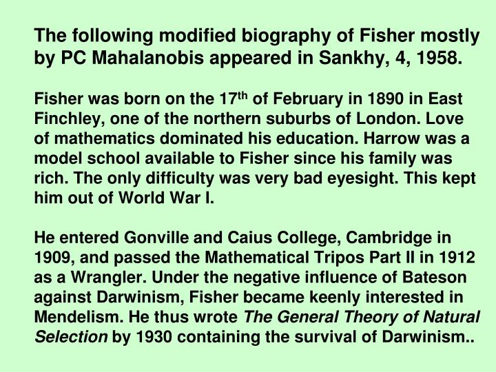 The following modified biography of Fisher mostly by PC Mahalanobis appeared in Sankhy, 4, 1958.