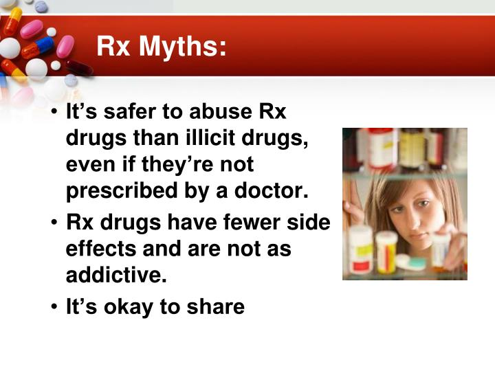 It's safer to abuse Rx drugs than illicit drugs, even if they're not prescribed by a doctor.