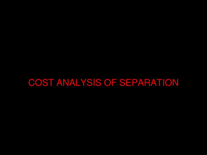 COST ANALYSIS OF SEPARATION