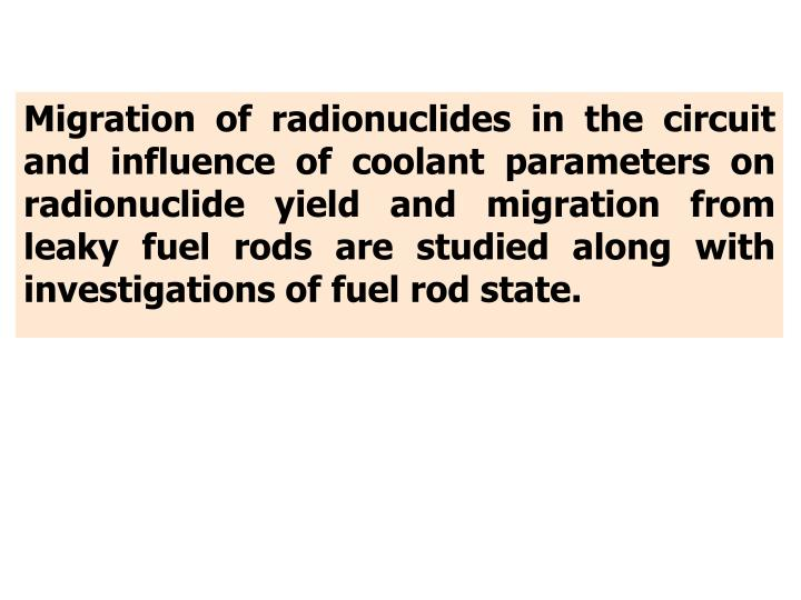 Migration of radionuclides in the circuit and influence of coolant parameters on radionuclide yield and migration from leaky fuel rods are studied along with investigations of fuel rod state.