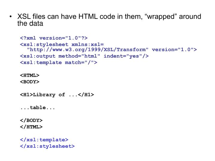 "XSL files can have HTML code in them, ""wrapped"" around the data"
