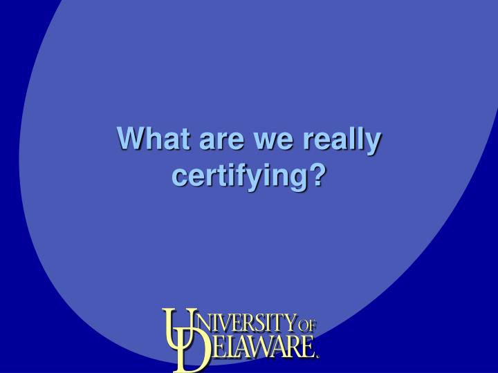 What are we really certifying?