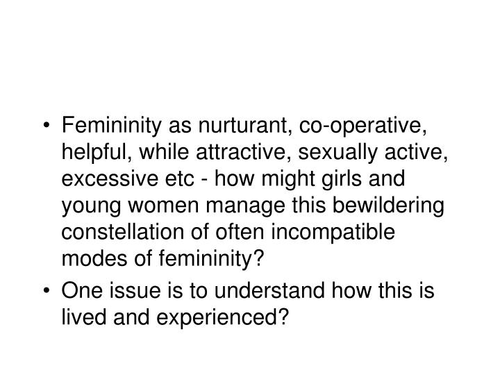 Femininity as nurturant, co-operative, helpful, while attractive, sexually active, excessive etc - how might girls and young women manage this bewildering constellation of often incompatible modes of femininity?
