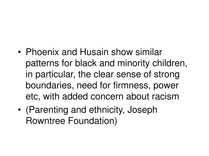 Phoenix and Husain show similar patterns for black and minority children, in particular, the clear sense of strong boundaries, need for firmness, power etc, with added concern about racism