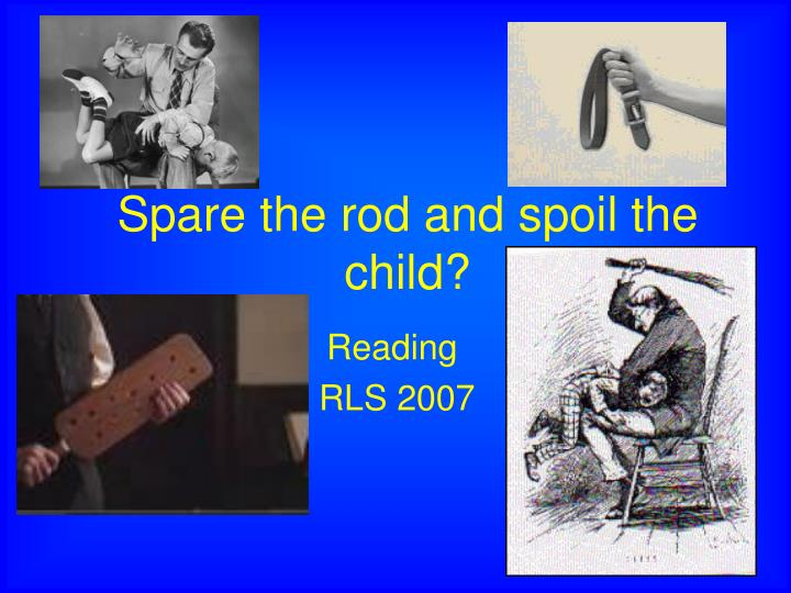 """spare the rod and save the child essay Search results spare the rod and spoil the child """"the more spanking, the slower the development of the child's mental ability but even small amounts of spanking made a difference."""