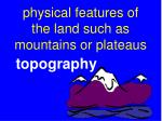 physical features of the land such as mountains or plateaus
