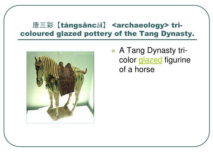 唐三彩【tángsāncǎi】 <archaeology> tri-coloured glazed pottery of the Tang Dynasty.
