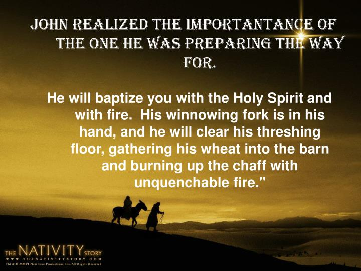 John realized the importantance of the One he was preparing the way for.