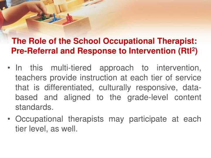the role of an occupational therapist What do occupational therapists do here are some examples of the kinds of work that occupational therapists do: working with children: helping children achieve their developmental milestones such as fine motor skills and hand-eye coordination.