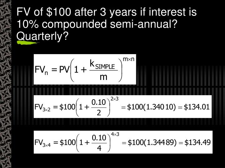 FV of $100 after 3 years if interest is 10% compounded semi-annual?  Quarterly?