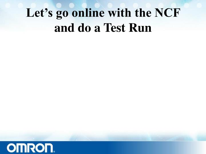 Let's go online with the NCF and do a Test Run