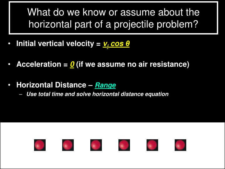 What do we know or assume about the horizontal part of a projectile problem?