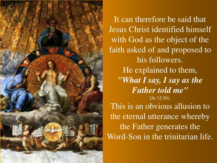 It can therefore be said that Jesus Christ identified himself with God as the object of the faith asked of and proposed to his followers.