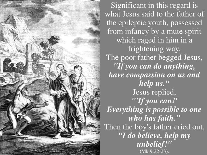 Significant in this regard is what Jesus said to the father of the epileptic youth, possessed from infancy by a mute spirit which raged in him in a frightening way.