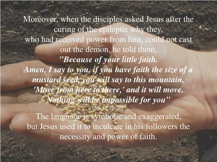 Moreover, when the disciples asked Jesus after the curing of the epileptic why they,