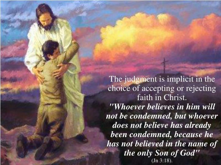 The judgment is implicit in the choice of accepting or rejecting faith in Christ.