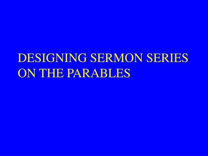 DESIGNING SERMON SERIES ON THE PARABLES