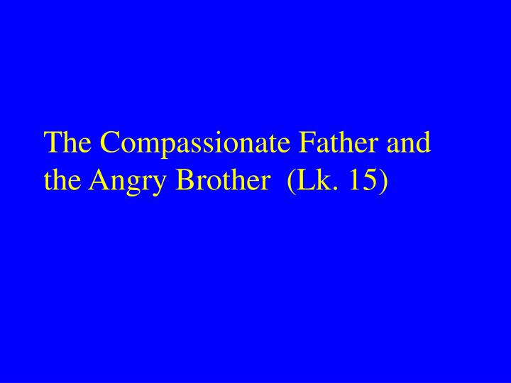 The Compassionate Father and     the Angry Brother  (Lk. 15)