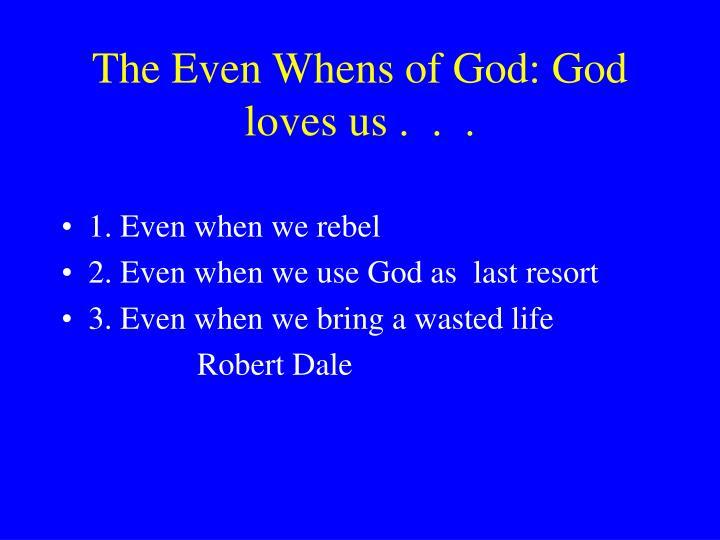 The Even Whens of God: God loves us .  .  .