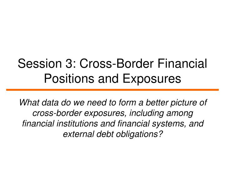 session 3 cross border financial positions and exposures n.