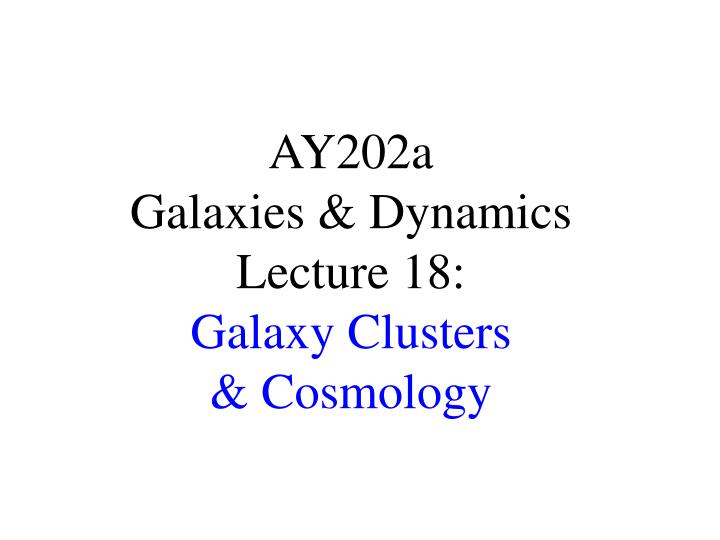 ay202a galaxies dynamics lecture 18 galaxy clusters cosmology
