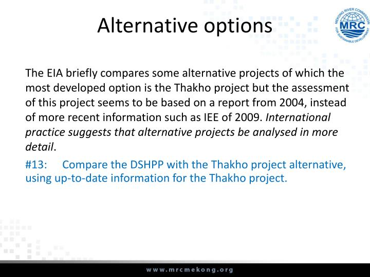 The EIA briefly compares some alternative projects of which the most developed option is the Thakho project but the assessment of this project seems to be based on a report from 2004, instead of more recent information such as IEE of 2009.
