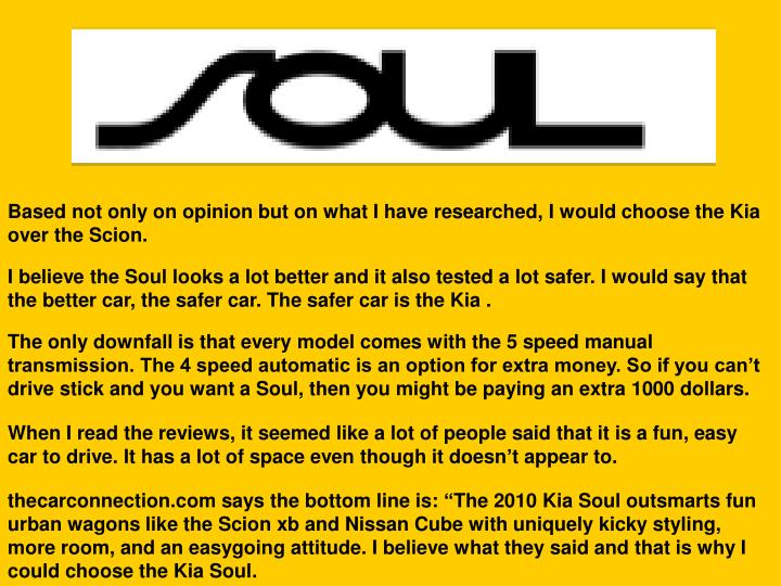 Based not only on opinion but on what I have researched, I would choose the Kia over the Scion.