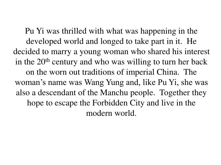 Pu Yi was thrilled with what was happening in the developed world and longed to take part in it.  He decided to marry a young woman who shared his interest in the 20