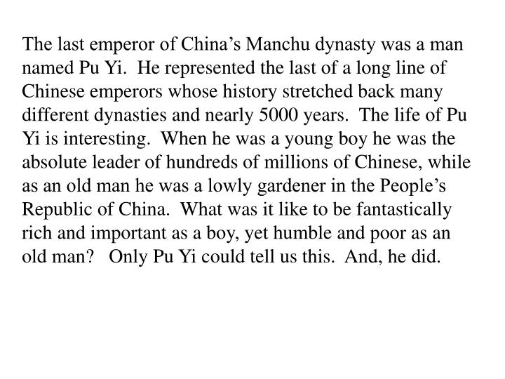 The last emperor of China's Manchu dynasty was a man named Pu Yi.  He represented the last of a lo...