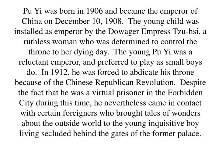 Pu Yi was born in 1906 and became the emperor of China on December 10, 1908.  The young child was installed as emperor by the Dowager Empress Tzu-hsi, a ruthless woman who was determined to control the throne to her dying day.  The young Pu Yi was a reluctant emperor, and preferred to play as small boys do.  In 1912, he was forced to abdicate his throne because of the Chinese Republican Revolution.  Despite the fact that he was a virtual prisoner in the Forbidden City during this time, he nevertheless came in contact with certain foreigners who brought tales of wonders about the outside world to the young inquisitive boy living secluded behind the gates of the former palace.