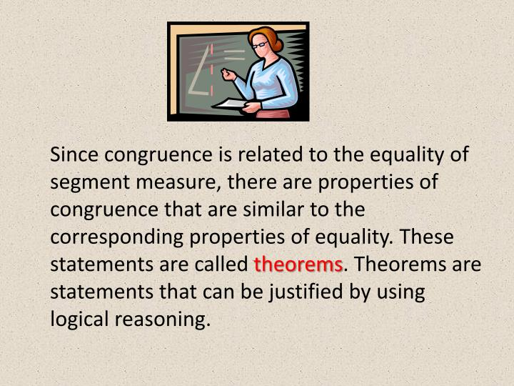 Since congruence is related to the equality of segment measure, there are properties of congruence that are similar to the corresponding properties of equality. These statements are called