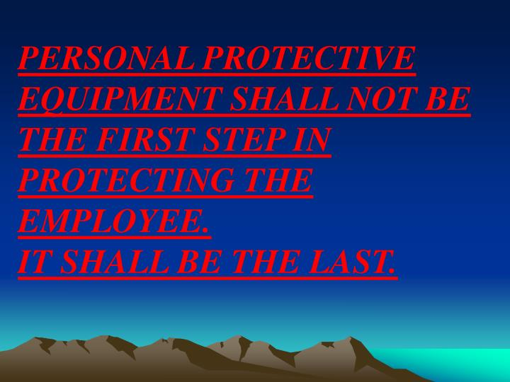 PERSONAL PROTECTIVE EQUIPMENT SHALL NOT BE THE FIRST STEP IN