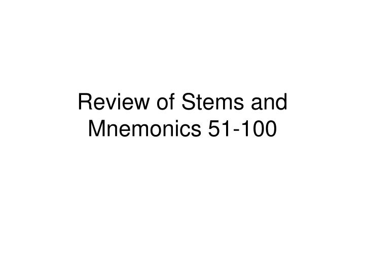 review of stems and mnemonics 51 100 n.
