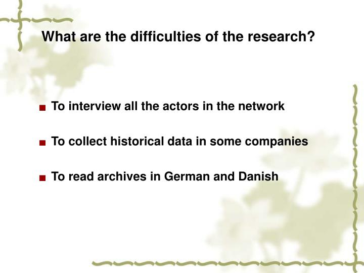 What are the difficulties of the research?