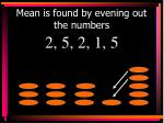 mean is found by evening out the numbers1