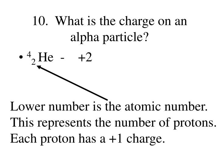 10.  What is the charge on an alpha particle?