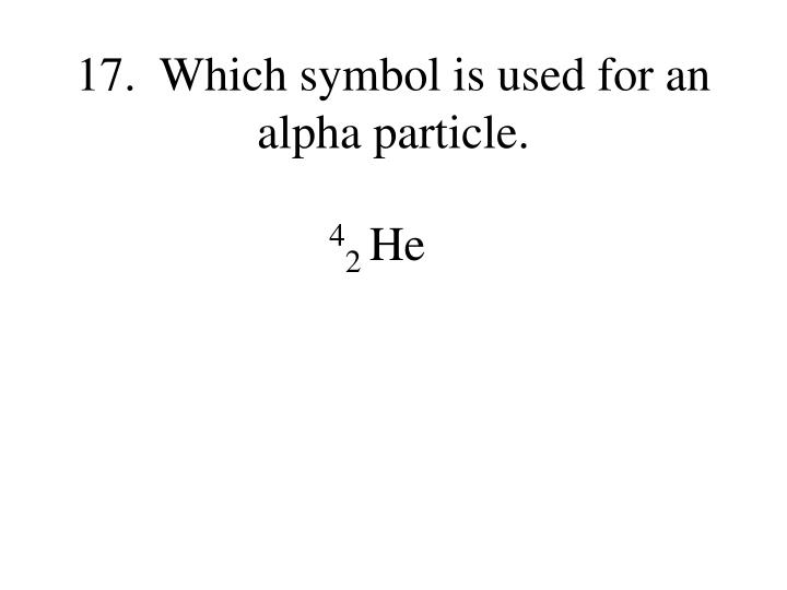 17.  Which symbol is used for an alpha particle.