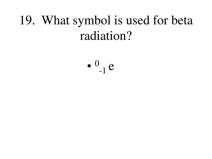 19.  What symbol is used for beta radiation?