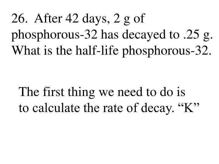 26.  After 42 days, 2 g of phosphorous-32 has decayed to .25 g.  What is the half-life phosphorous-32.