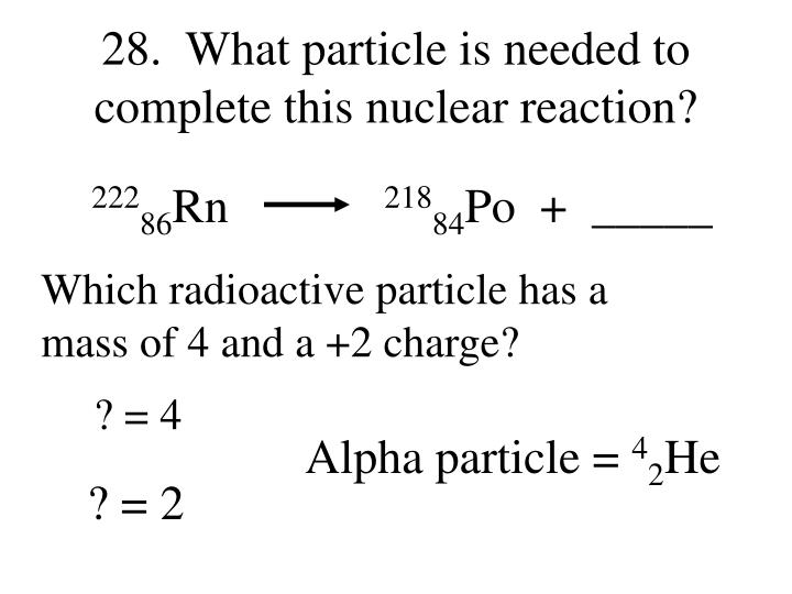 28.  What particle is needed to complete this nuclear reaction?